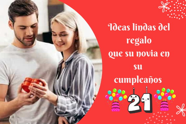 Ideas lindas del regalo que su novia en su cumpleaños 21