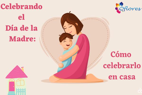 Celebrando el Día de la Madre: Cómo celebrarlo en casa